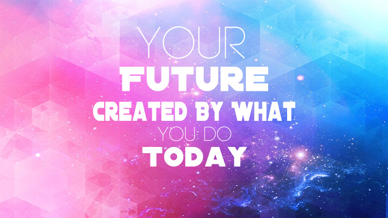 Your Future Created By What You Do Today, Motivational Quotes