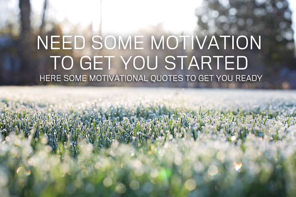 Need Some Motivation To Get You Started Here Some Motivational Quotes To Get You Ready