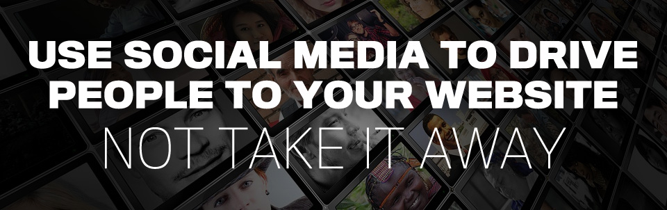 Use Social Media To Drive People To Your Website Not Take It Away Gik Media